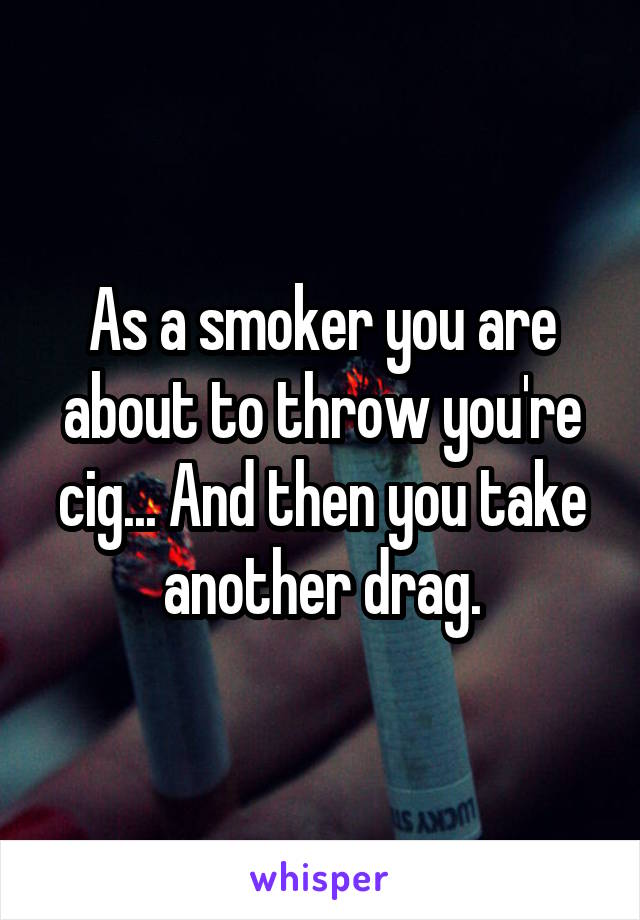 As a smoker you are about to throw you're cig... And then you take another drag.