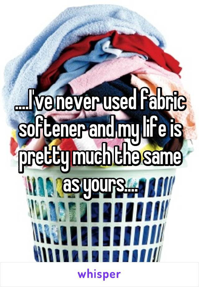 ....I've never used fabric softener and my life is pretty much the same as yours....