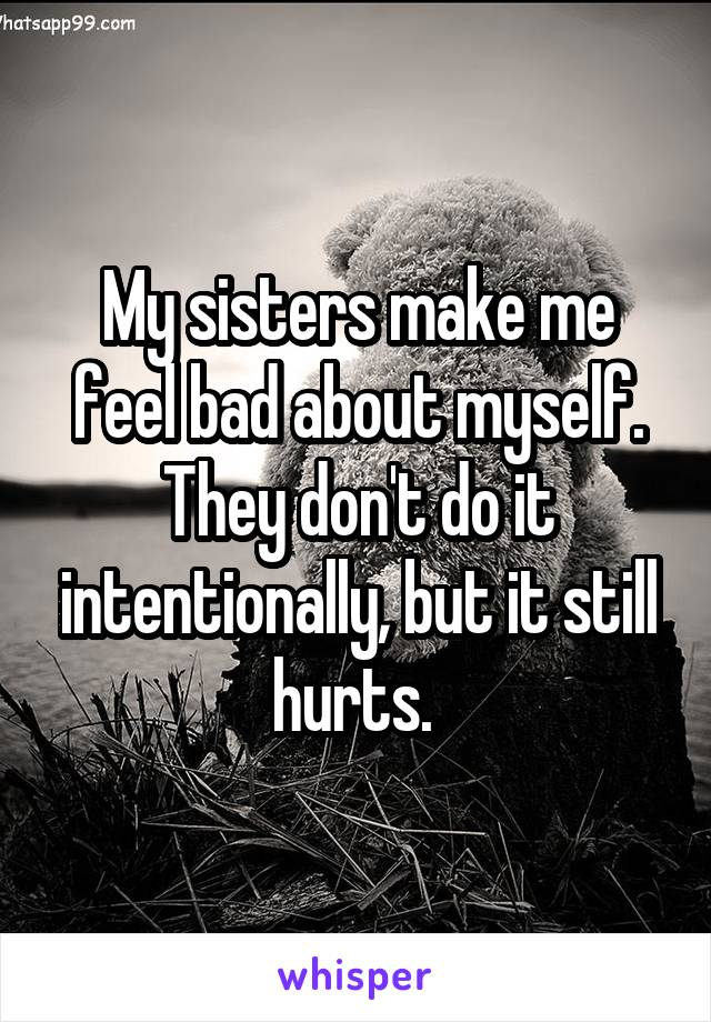 My sisters make me feel bad about myself. They don't do it intentionally, but it still hurts.