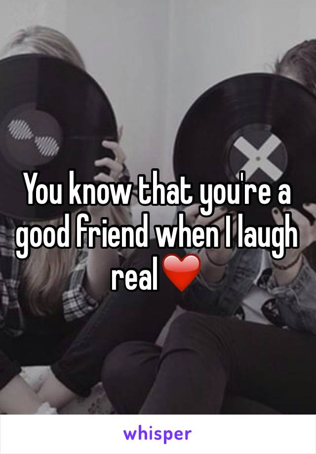 You know that you're a good friend when I laugh real❤️
