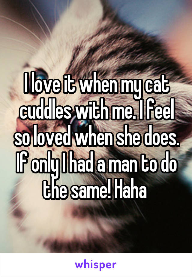 I love it when my cat cuddles with me. I feel so loved when she does. If only I had a man to do the same! Haha