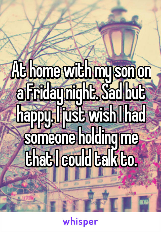 At home with my son on a Friday night. Sad but happy. I just wish I had someone holding me that I could talk to.