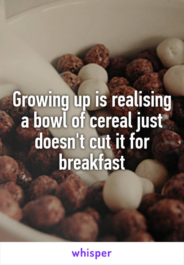 Growing up is realising a bowl of cereal just doesn't cut it for breakfast