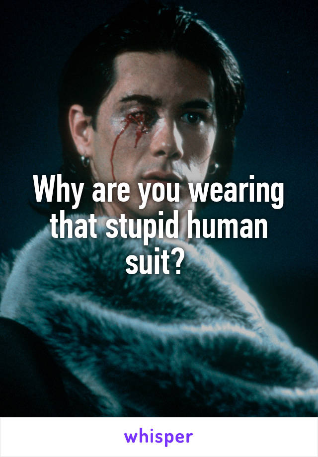 Why are you wearing that stupid human suit?