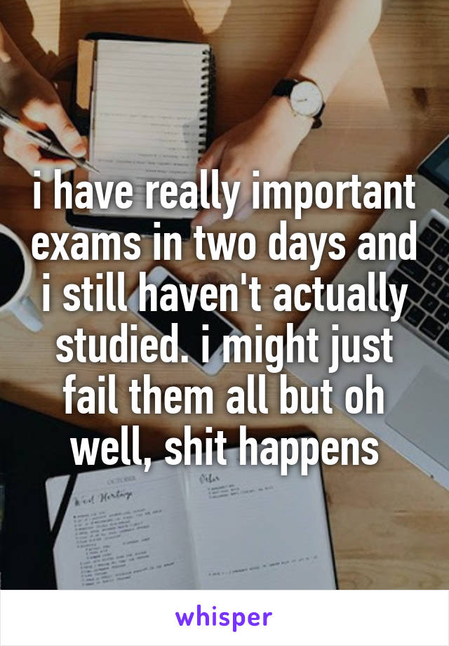i have really important exams in two days and i still haven't actually studied. i might just fail them all but oh well, shit happens