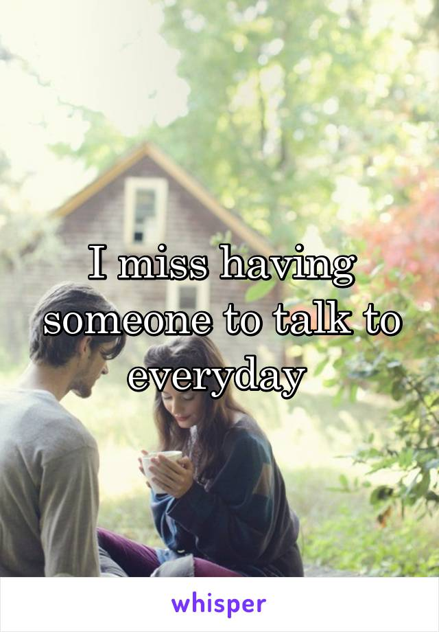 I miss having someone to talk to everyday