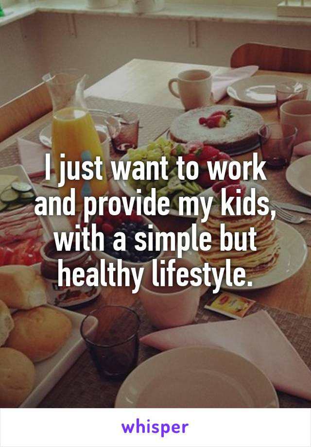 I just want to work and provide my kids, with a simple but healthy lifestyle.