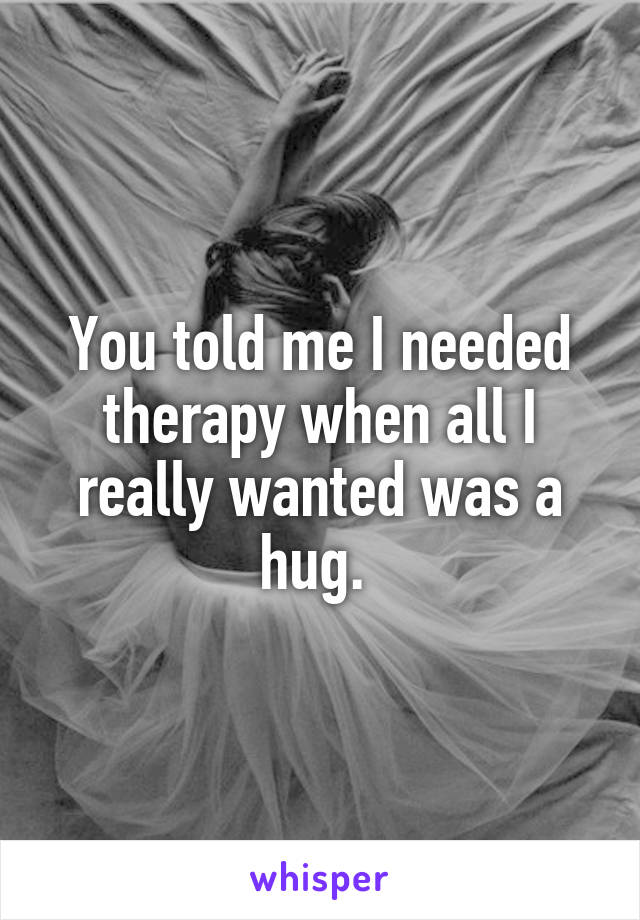 You told me I needed therapy when all I really wanted was a hug.
