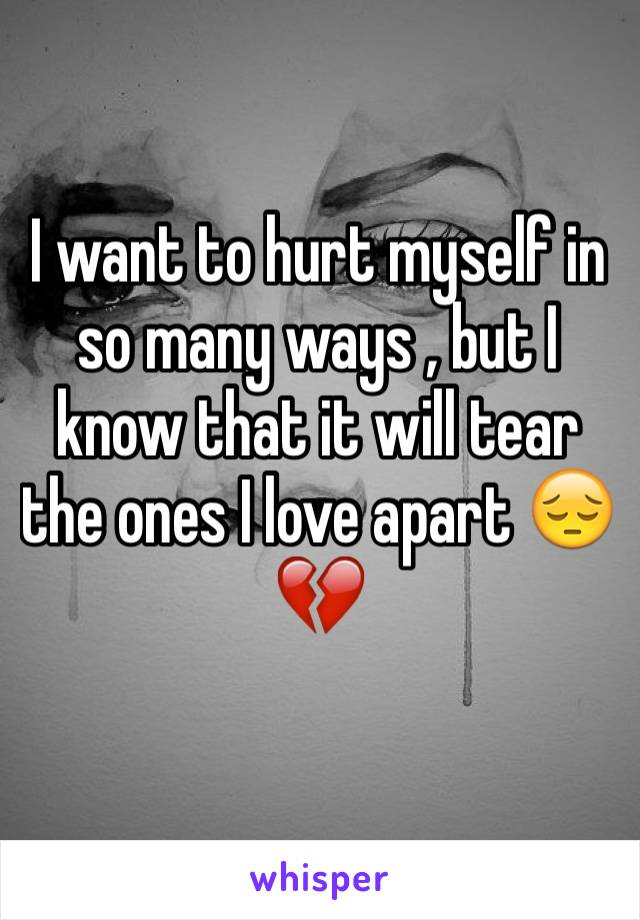 I want to hurt myself in so many ways , but I know that it will tear the ones I love apart 😔💔