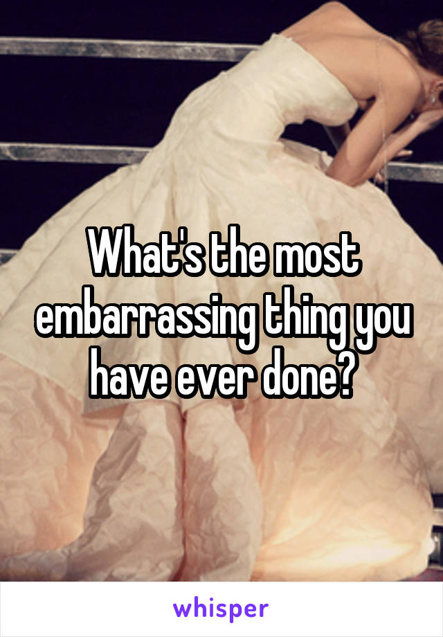 What's the most embarrassing thing you have ever done?