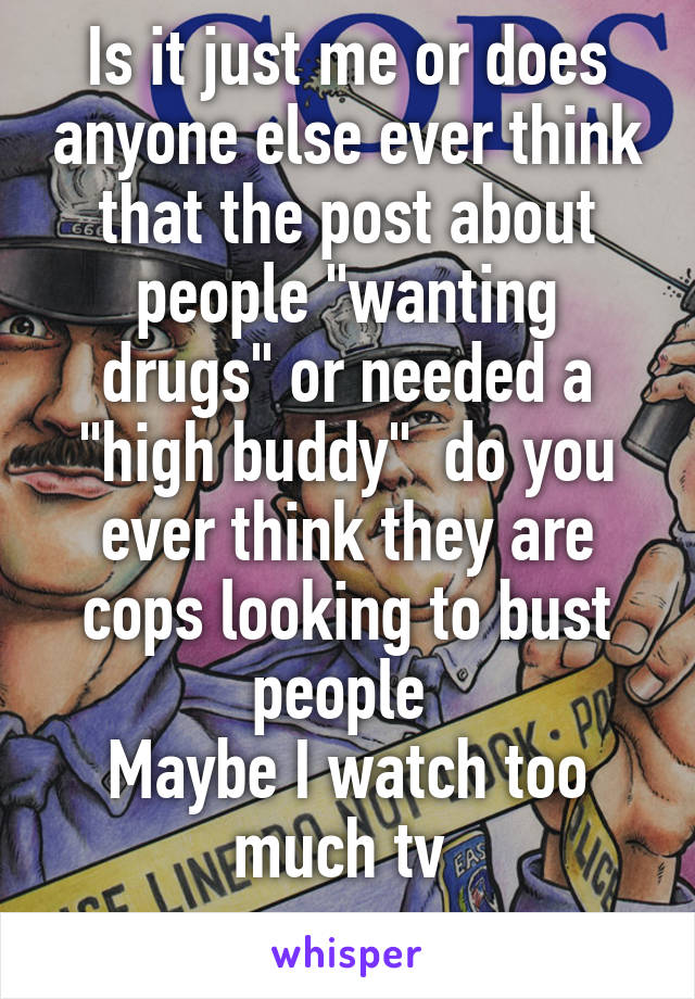 """Is it just me or does anyone else ever think that the post about people """"wanting drugs"""" or needed a """"high buddy""""  do you ever think they are cops looking to bust people  Maybe I watch too much tv"""