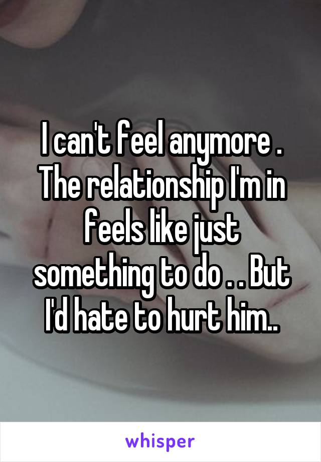 I can't feel anymore . The relationship I'm in feels like just something to do . . But I'd hate to hurt him..