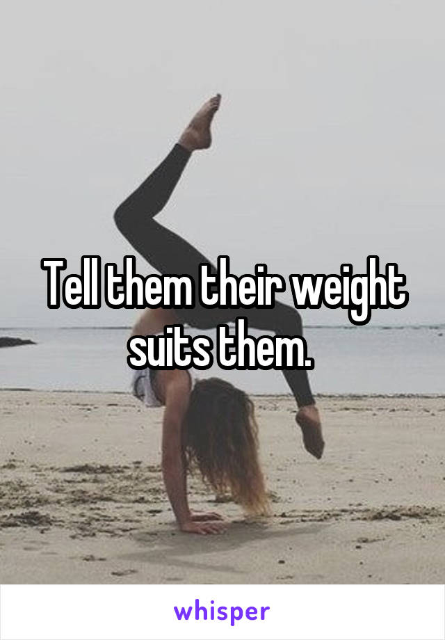 Tell them their weight suits them.