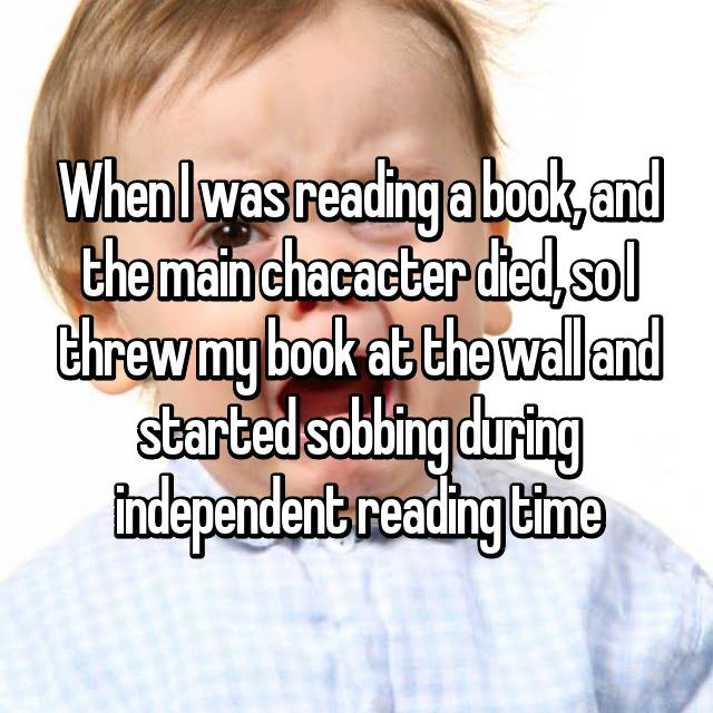 When I was reading a book, and the main chacacter died, so I threw my book at the wall and started sobbing during independent reading time