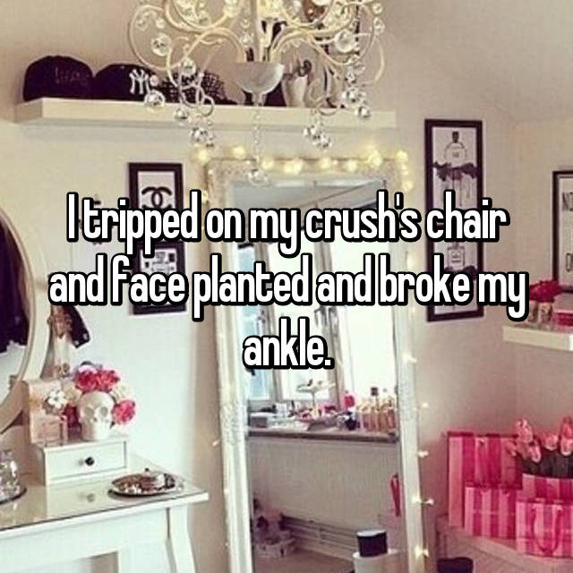 I tripped on my crush's chair and face planted and broke my ankle.
