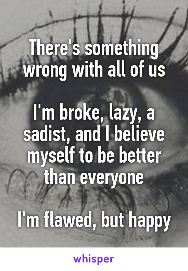There's something wrong with all of us  I'm broke, lazy, a sadist, and I believe myself to be better than everyone  I'm flawed, but happy