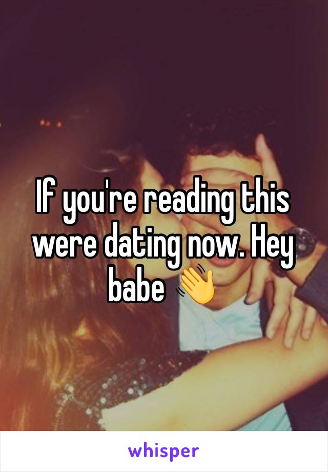 If youre reading this were dating now
