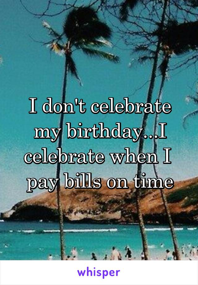 I don't celebrate my birthday...I celebrate when I  pay bills on time