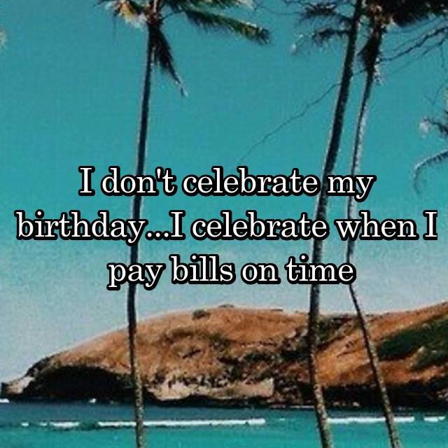 I don't celebrate my birthday...I celebrate when I  pay bills on time