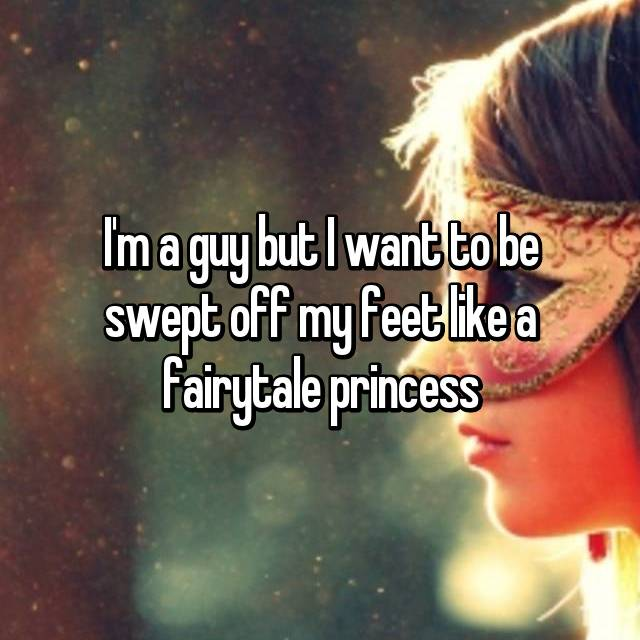 I'm a guy but I want to be swept off my feet like a fairytale princess