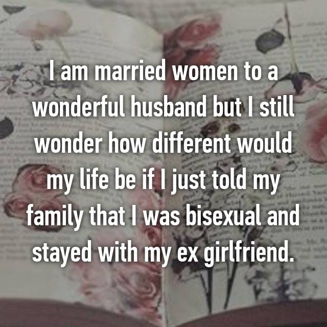 I am married women to a wonderful husband but I still wonder how different would my life be if I just told my family that I was bisexual and stayed with my ex girlfriend.