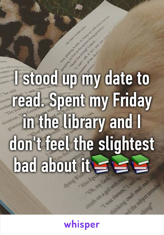 I stood up my date to read. Spent my Friday in the library and I don't feel the slightest bad about it📚📚📚