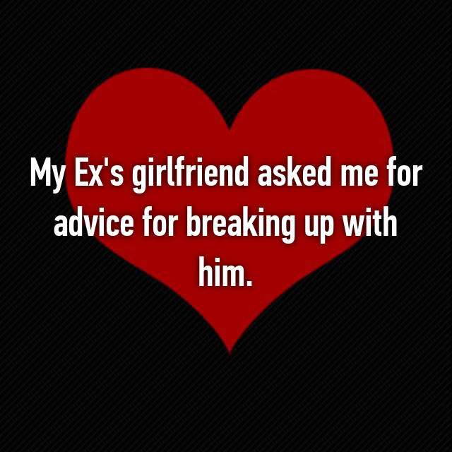 My Ex's girlfriend asked me for advice for breaking up with him.