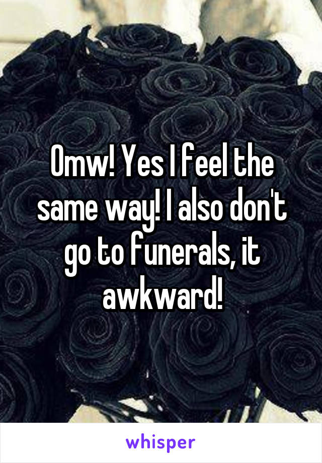 Omw! Yes I feel the same way! I also don't go to funerals, it awkward!