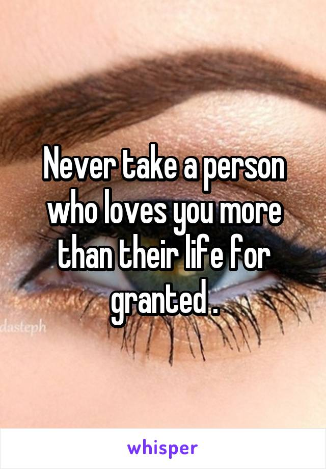 Never take a person who loves you more than their life for granted .