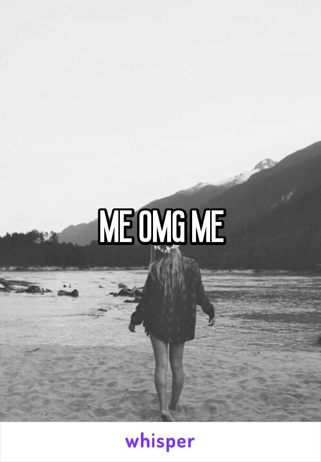 ME OMG ME