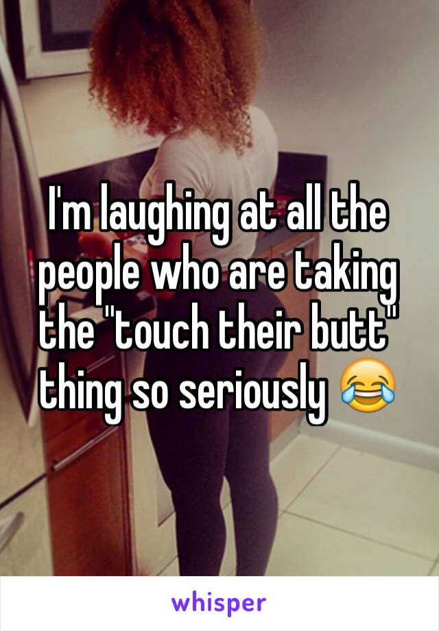 """I'm laughing at all the people who are taking the """"touch their butt"""" thing so seriously 😂"""
