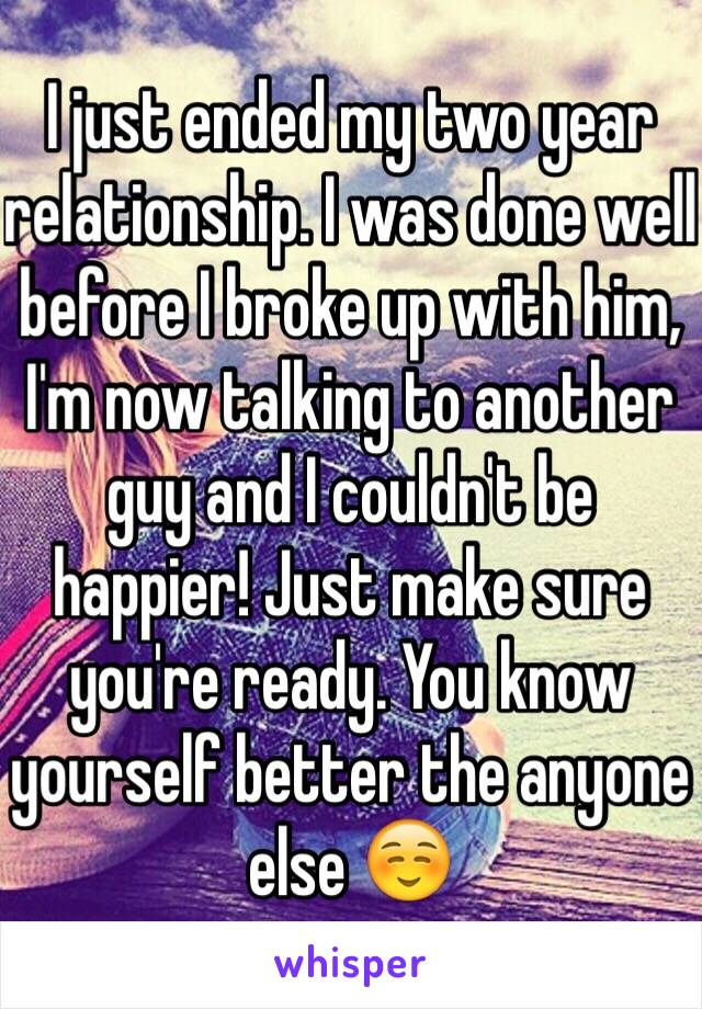 I just ended my two year relationship. I was done well before I broke up with him, I'm now talking to another guy and I couldn't be happier! Just make sure you're ready. You know yourself better the anyone else ☺️