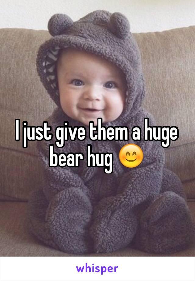 I just give them a huge bear hug 😊