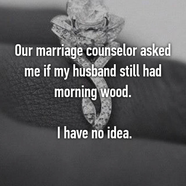 Our marriage counselor asked me if my husband still had morning wood.   I have no idea.