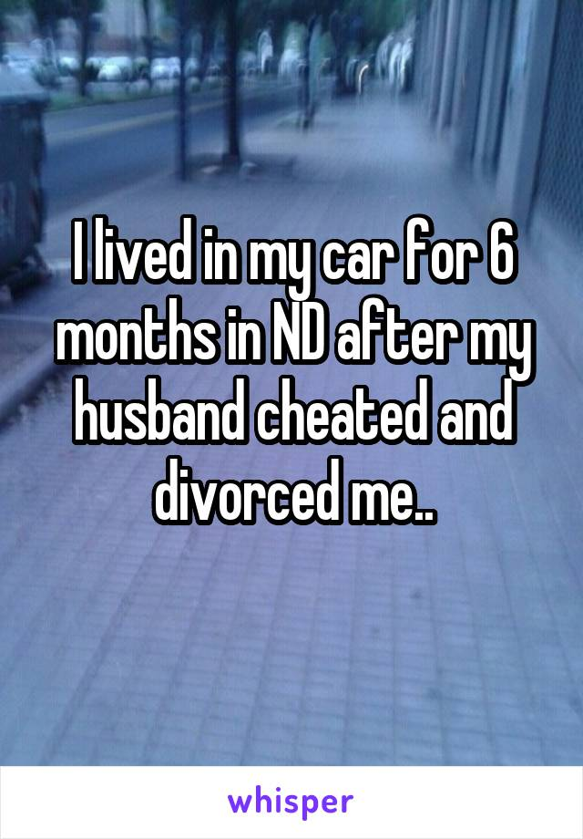 I lived in my car for 6 months in ND after my husband cheated and divorced me..