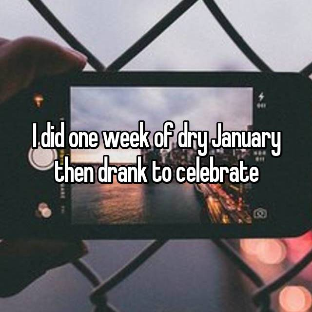 I did one week of dry January then drank to celebrate