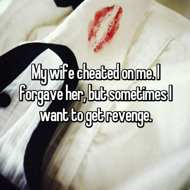 My wife cheated on me. I forgave her, but sometimes I want to get revenge.