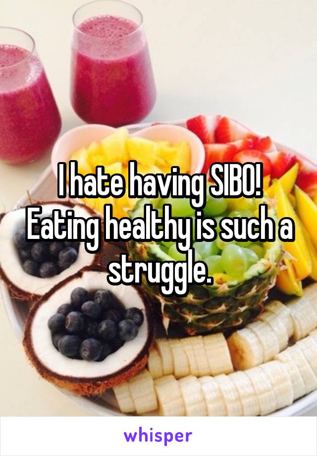 I hate having SIBO! Eating healthy is such a struggle.