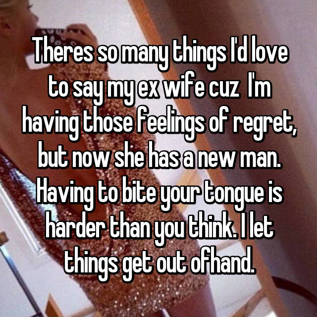Theres so many things I'd love to say my ex wife cuz  I'm having those feelings of regret, but now she has a new man. Having to bite your tongue is harder than you think. I let things get out ofhand.
