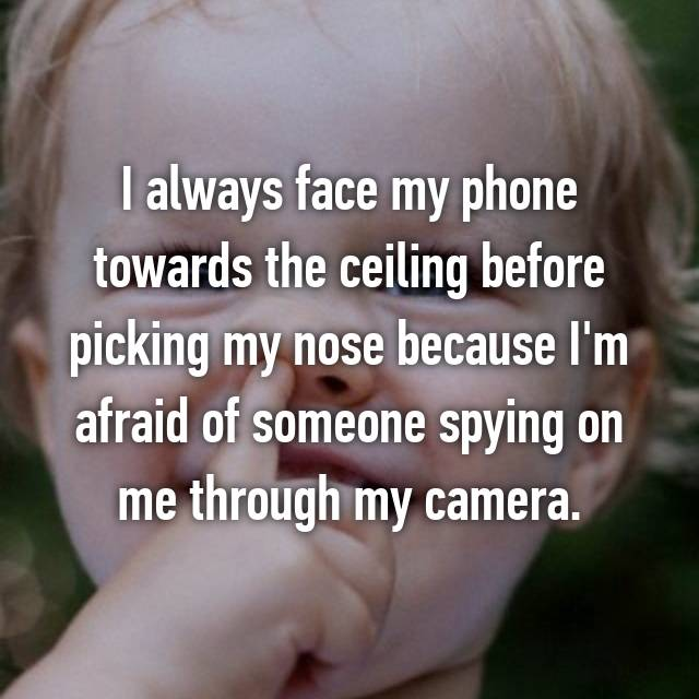 I always face my phone towards the ceiling before picking my nose because I'm afraid of someone spying on me through my camera.