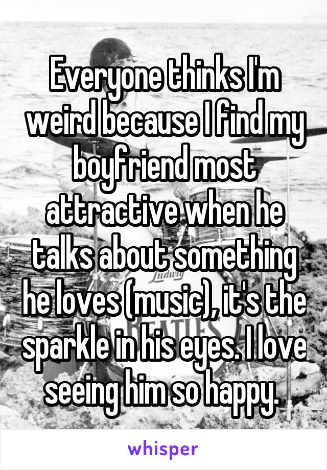 Everyone thinks I'm weird because I find my boyfriend most attractive when he talks about something he loves (music), it's the sparkle in his eyes. I love seeing him so happy.