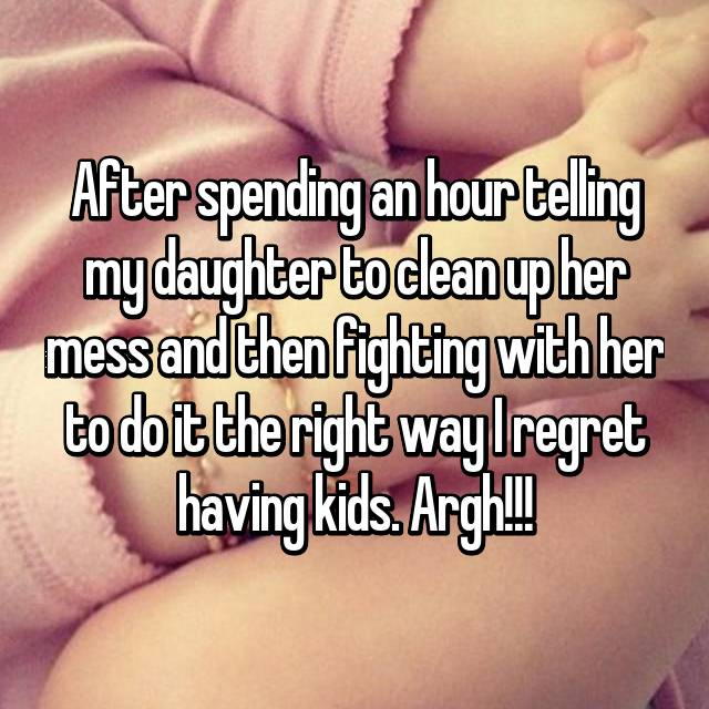 After spending an hour telling my daughter to clean up her mess and then fighting with her to do it the right way I regret having kids. Argh!!!