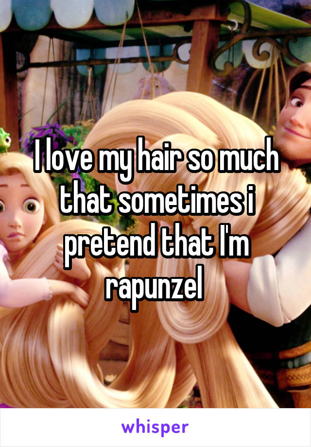 I love my hair so much that sometimes i pretend that I'm rapunzel
