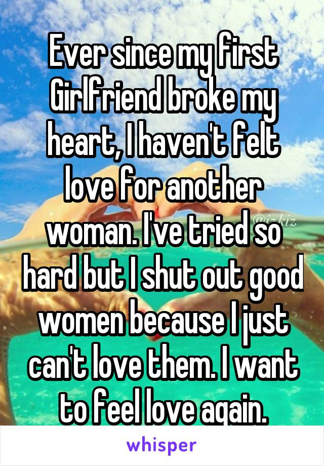 Ever since my first Girlfriend broke my heart, I haven't felt love for another woman. I've tried so hard but I shut out good women because I just can't love them. I want to feel love again.