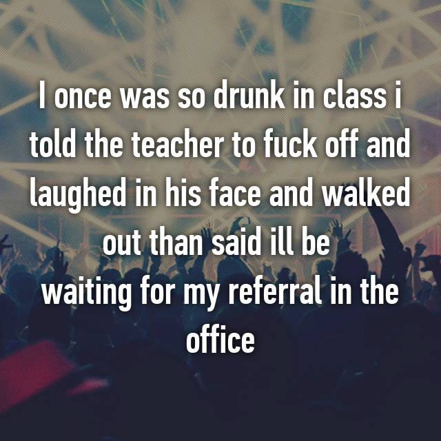 I once was so drunk in class i told the teacher to fuck off and laughed in his face and walked out than said ill be  waiting for my referral in the office