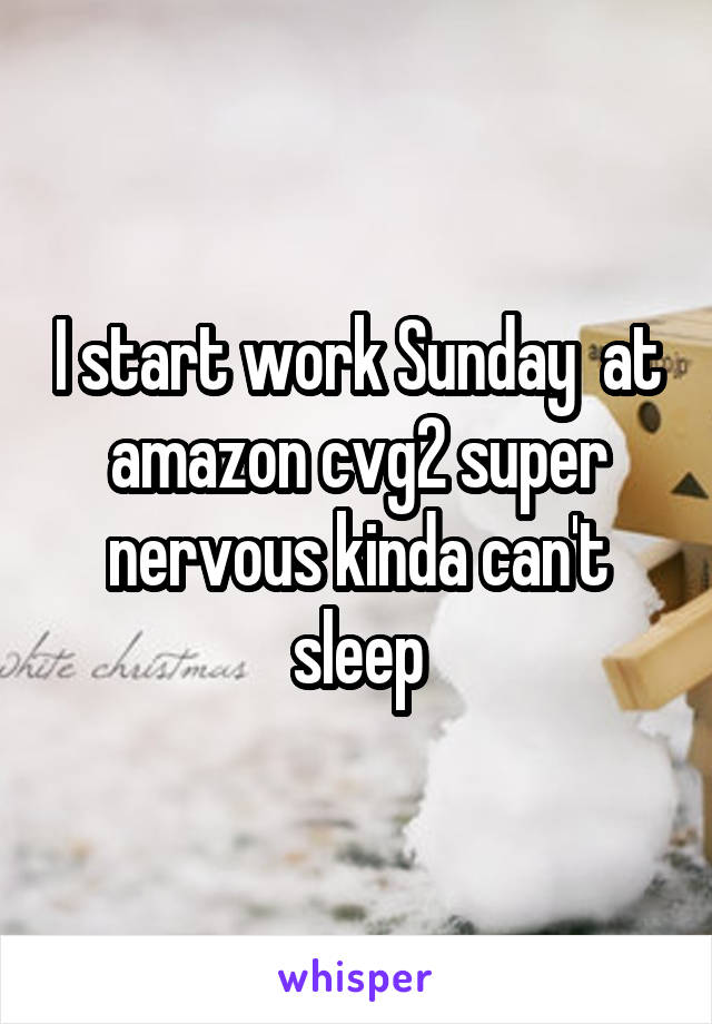 i start work sunday at amazon cvg2 super nervous kinda can t sleep