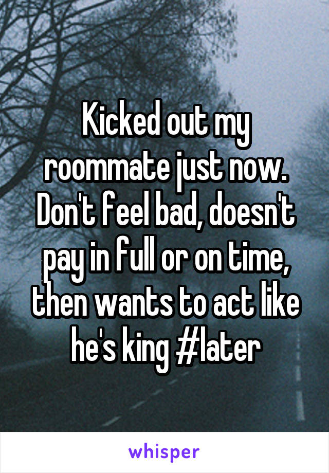 Kicked out my roommate just now. Don't feel bad, doesn't pay in full or on time, then wants to act like he's king #later