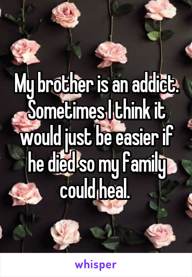 My brother is an addict. Sometimes I think it would just be easier if he died so my family could heal.