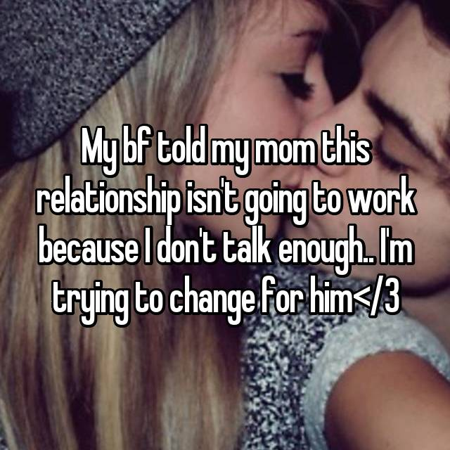 My bf told my mom this relationship isn't going to work because I don't talk enough.. I'm trying to change for him</3