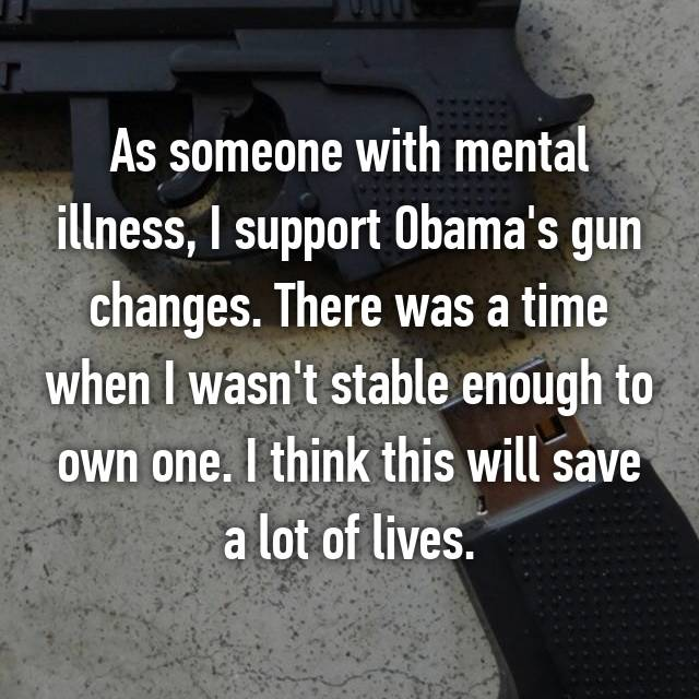 As someone with mental illness, I support Obama's gun changes. There was a time when I wasn't stable enough to own one. I think this will save a lot of lives.